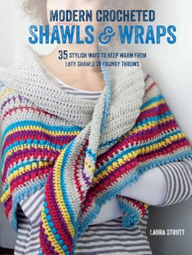 Modern Crocheted Shawls and Wraps: 35 Stylish Ways to Keep Warm from Lacy Shawls to Chunky Afghans, Paperback