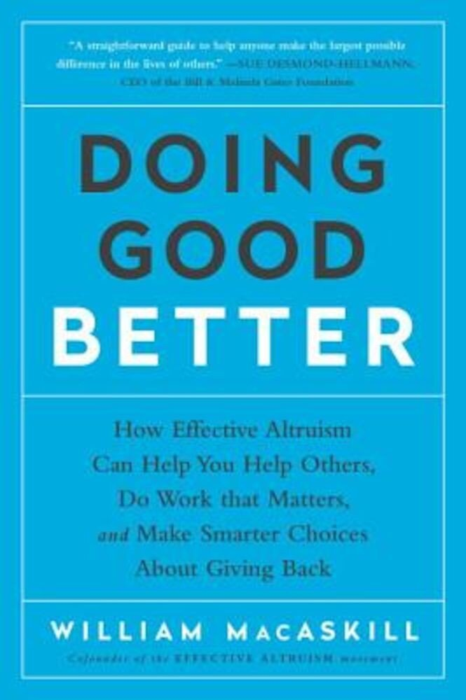Doing Good Better: How Effective Altruism Can Help You Help Others, Do Work That Matters, and Make Smarter Choices about Giving Back, Paperback