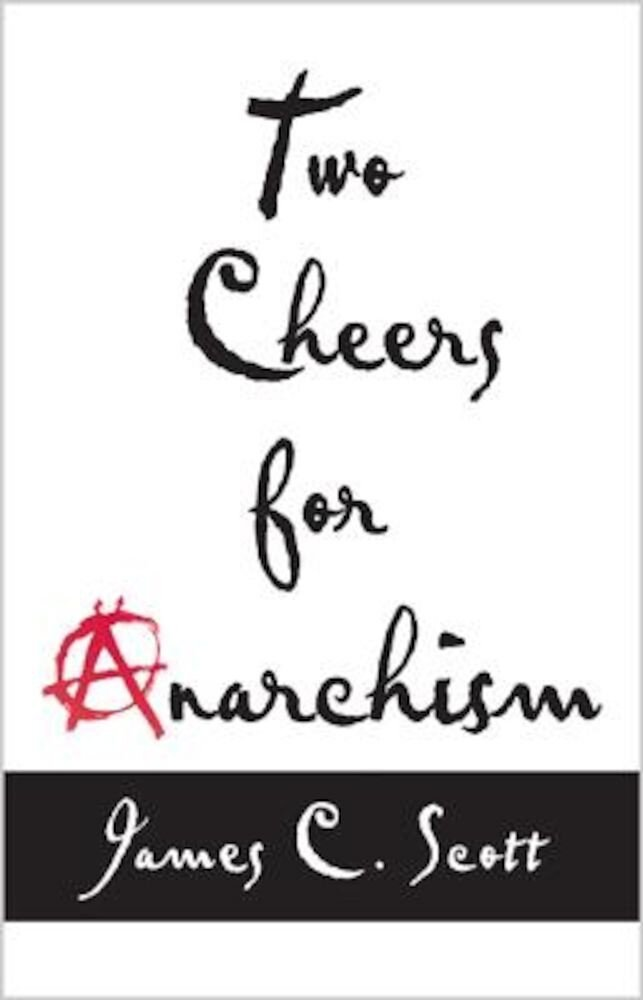 Two Cheers for Anarchism: Six Easy Pieces on Autonomy, Dignity, and Meaningful Work and Play, Paperback