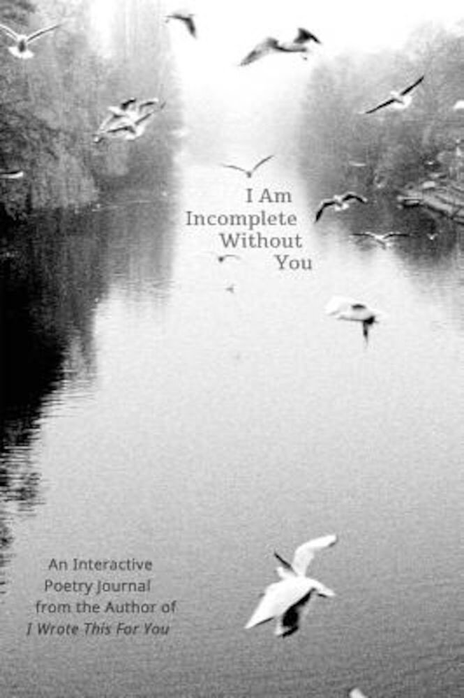 I Am Incomplete Without You: An Interactive Poetry Journal from the Author of I Wrote This for You, Paperback