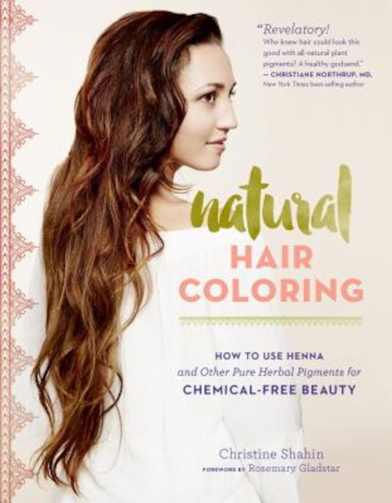 Natural Hair Coloring: How to Use Henna and Other Pure Herbal Pigments for Chemical-Free Beauty, Paperback