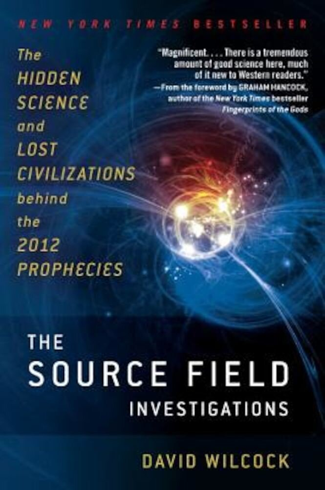The Source Field Investigations: The Hidden Science and Lost Civilizations Behind the 2012 Prophecies, Paperback