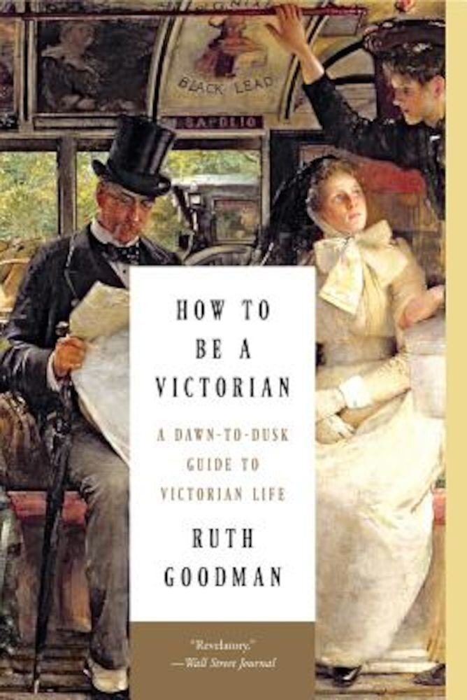 How to Be a Victorian: A Dawn-To-Dusk Guide to Victorian Life, Paperback