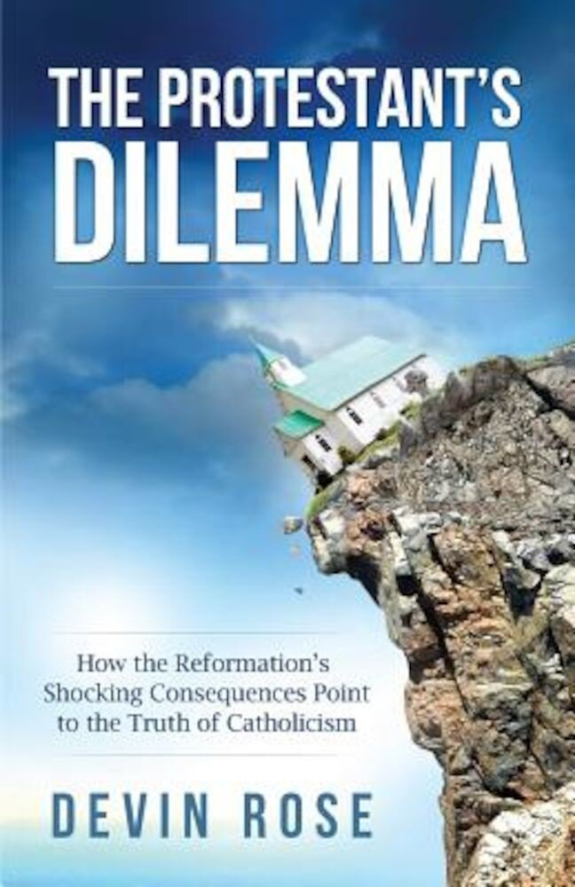 The Protestant's Dilemma: How the Reformation's Shocking Consequences Point to the Truth of Catholicism, Paperback