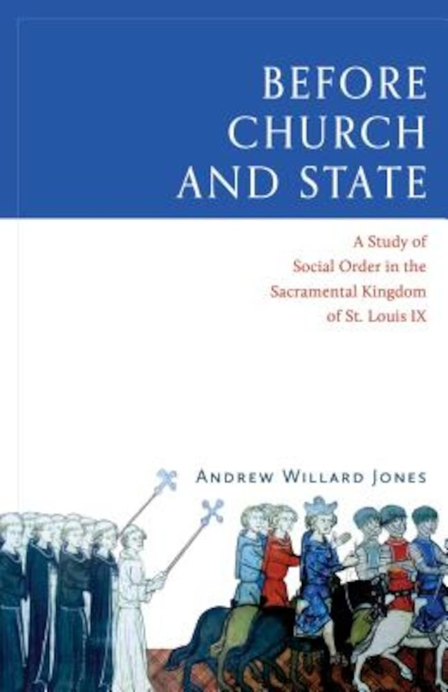 Before Church and State: A Study of Social Order in the Sacramental Kingdom of St. Louis IX, Hardcover
