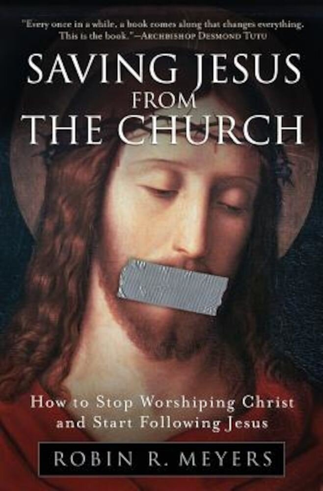 Saving Jesus from the Church: How to Stop Worshiping Christ and Start Following Jesus, Paperback