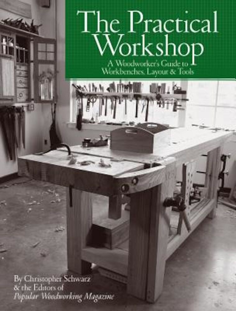 The Practical Workshop: A Woodworker's Guide to Workbenches, Layout & Tools, Paperback