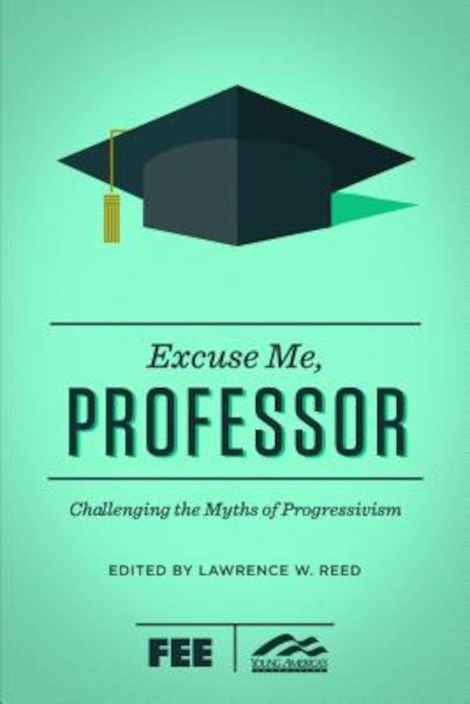 Excuse Me, Professor: Challenging the Myths of Progressivism, Paperback