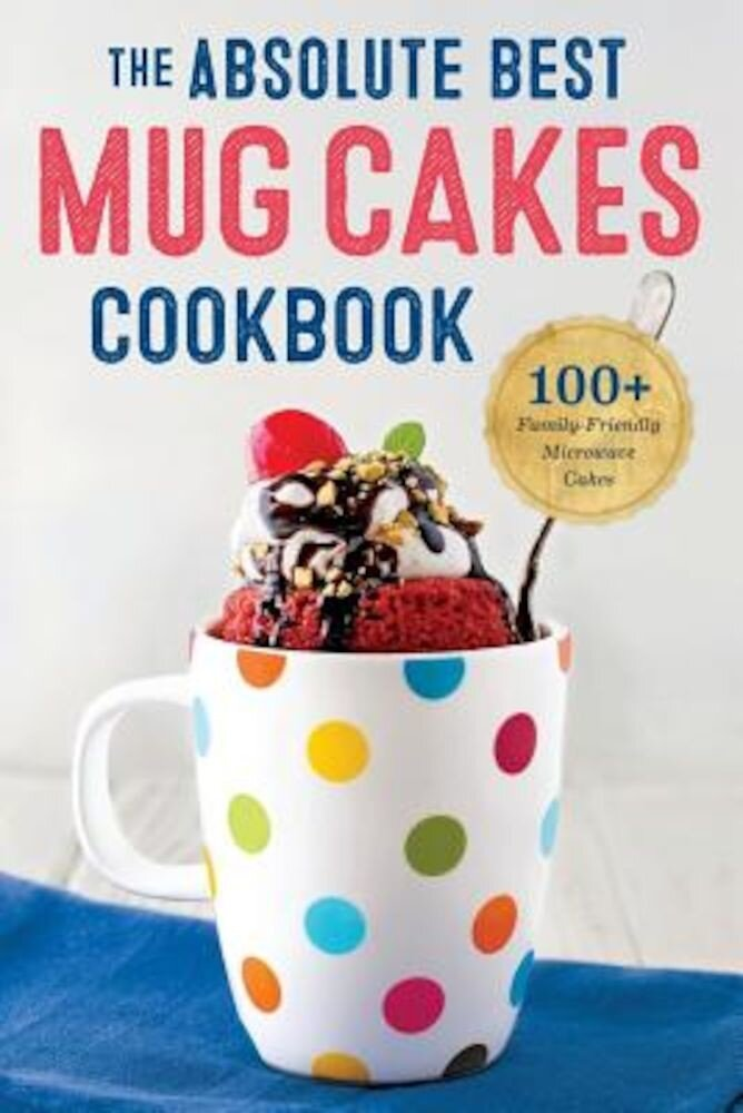 Absolute Best Mug Cakes Cookbook: 100 Family-Friendly Microwave Cakes, Paperback