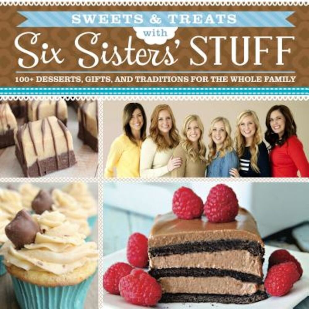 Sweets & Treats with Six Sisters' Stuff: 100+ Desserts, Gift Ideas, and Traditions for the Whole Family, Paperback
