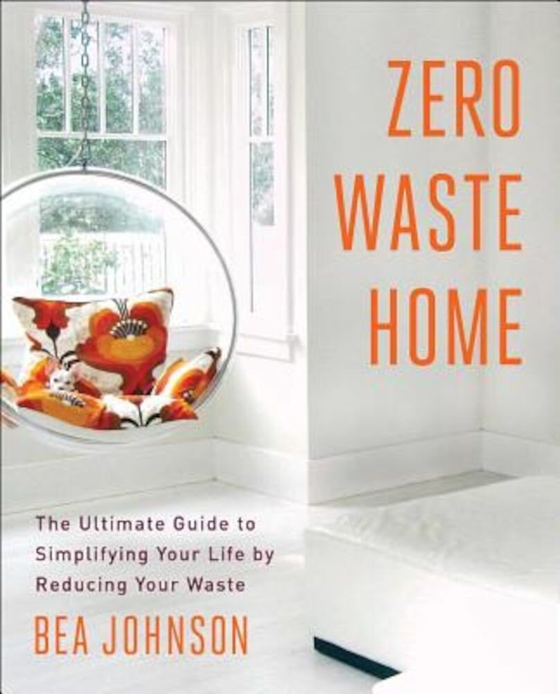 Zero Waste Home: The Ultimate Guide to Simplifying Your Life by Reducing Your Waste, Paperback