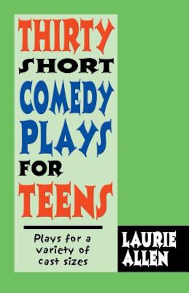 Thirty Short Comedy Plays for Teens: Plays for a Variety of Cast Sizes, Paperback