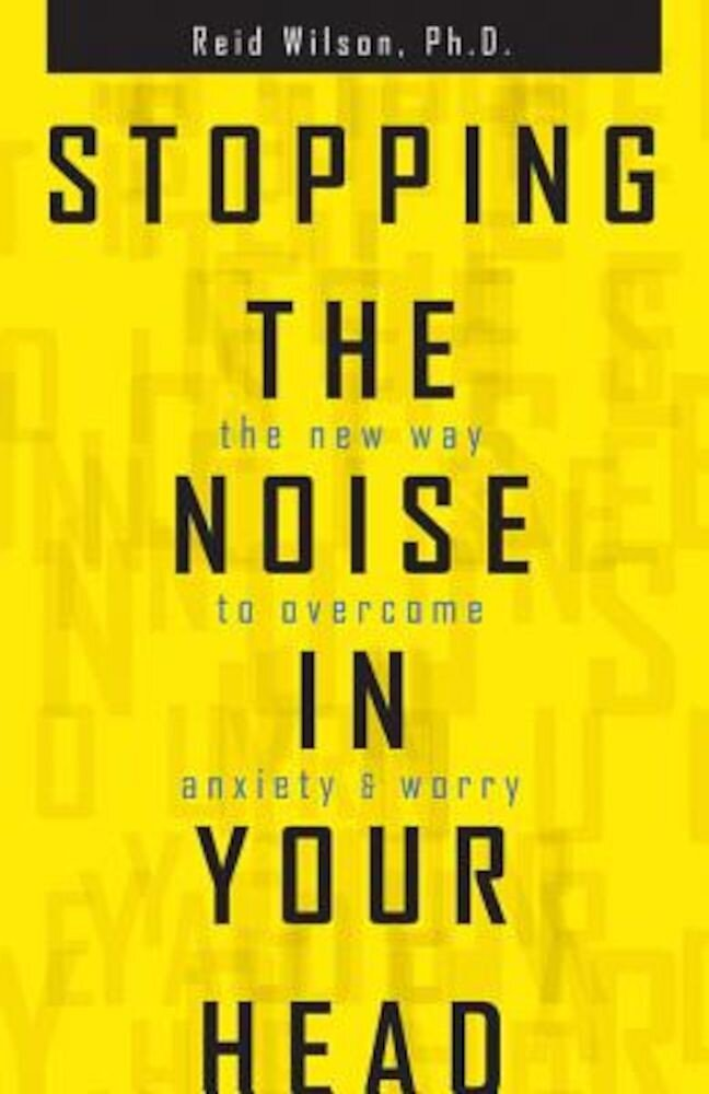 Stopping the Noise in Your Head: The New Way to Overcome Anxiety and Worry, Paperback