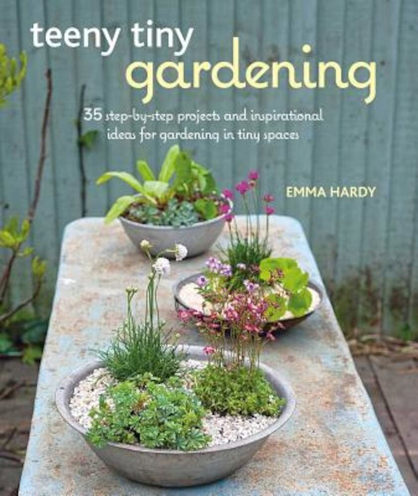 Teeny Tiny Gardening: 35 Step-By-Step Projects and Inspirational Ideas for Gardening in Tiny Spaces, Paperback