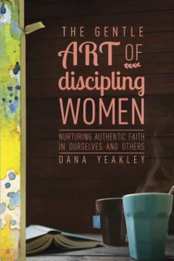 The Gentle Art of Discipling Women: Nurturing Authentic Faith in Ourselves and Others, Paperback