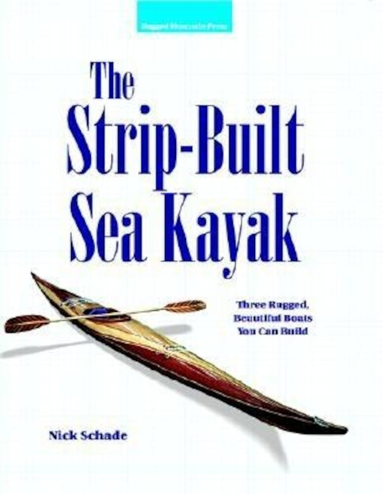 The Strip-Built Sea Kayak: Three Rugged, Beautiful Boats You Can Build, Paperback