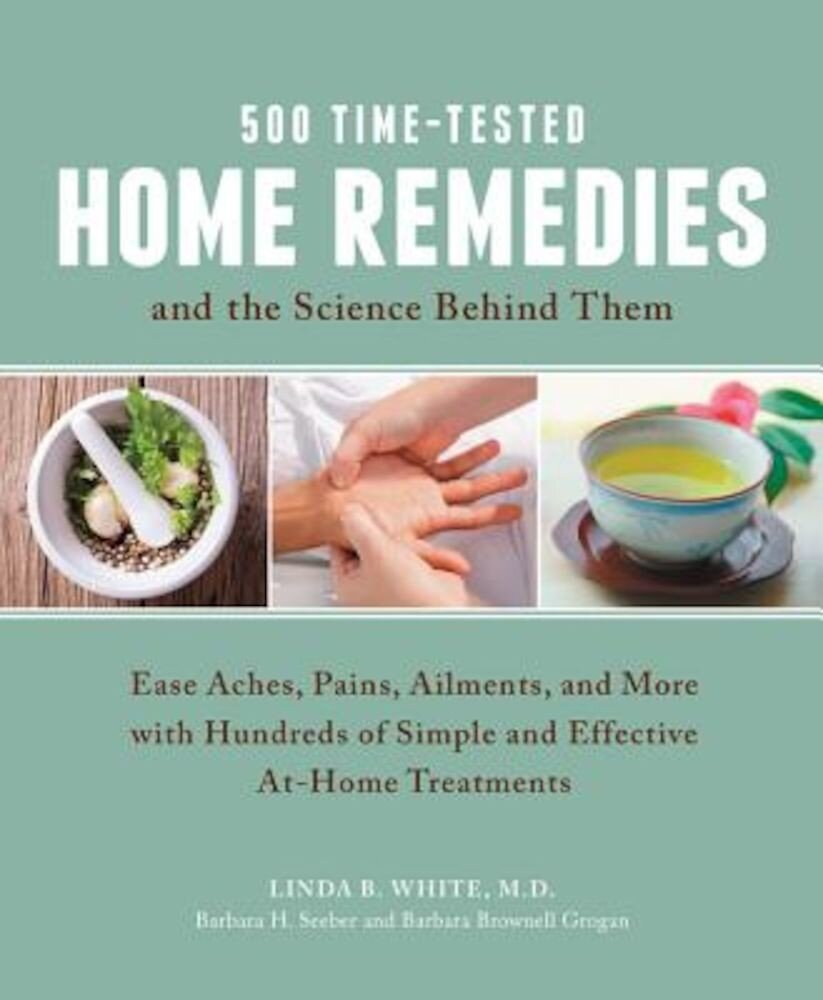500 Time-Tested Home Remedies and the Science Behind Them: Ease Aches, Pains, Ailments, and More with Hundreds of Simple and Effective At-Home Treatme, Paperback