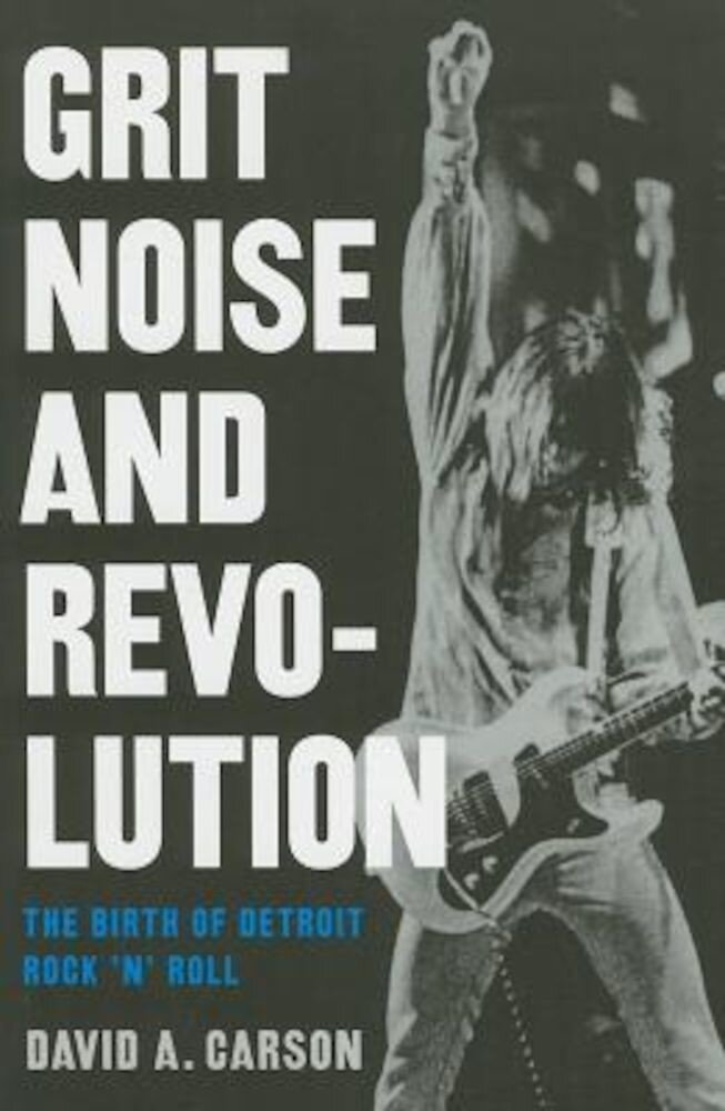 Grit, Noise, & Revolution: The Birth of Detroit Rock 'n' Roll, Paperback