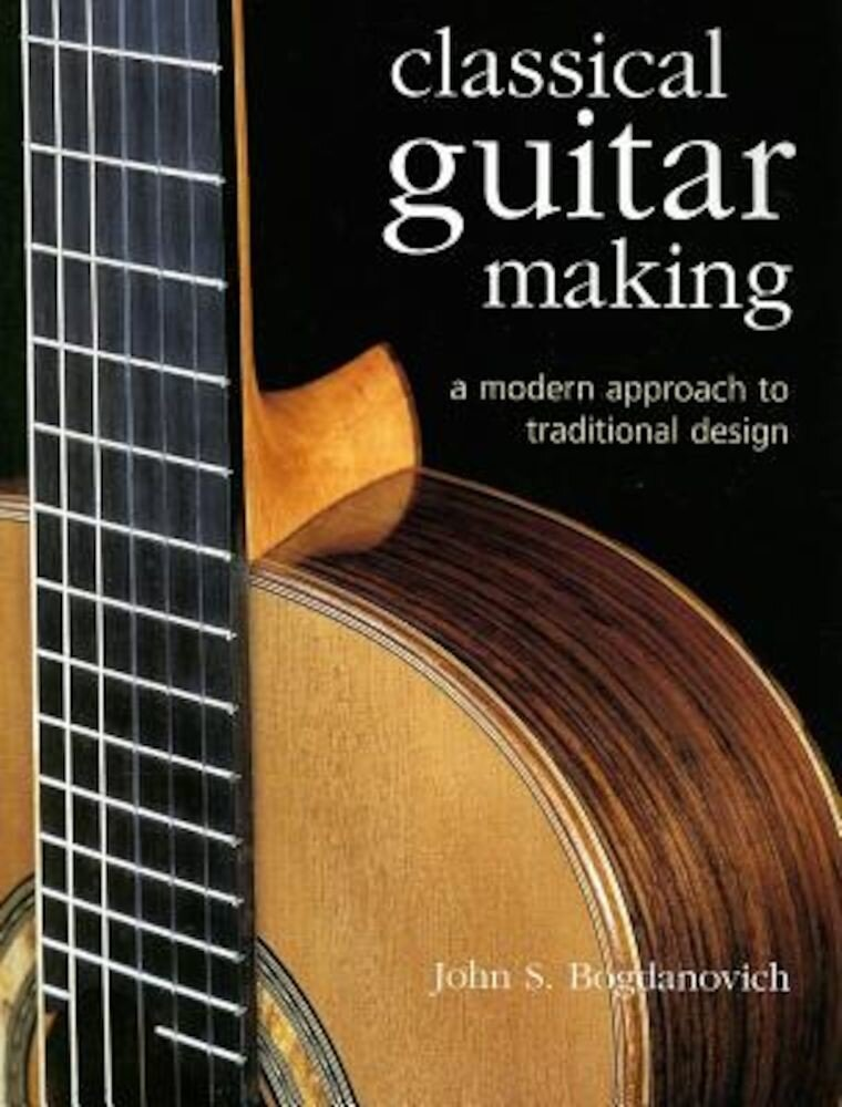 Classical Guitar Making: A Modern Approach to Traditional Design, Hardcover