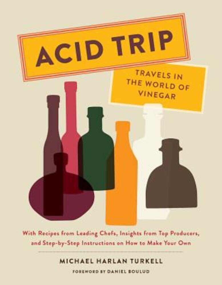 Acid Trip: Travels in the World of Vinegar: With Recipes from Leading Chefs, Insights from Top Producers, and Step-By-Step Instructions on How to Make, Hardcover