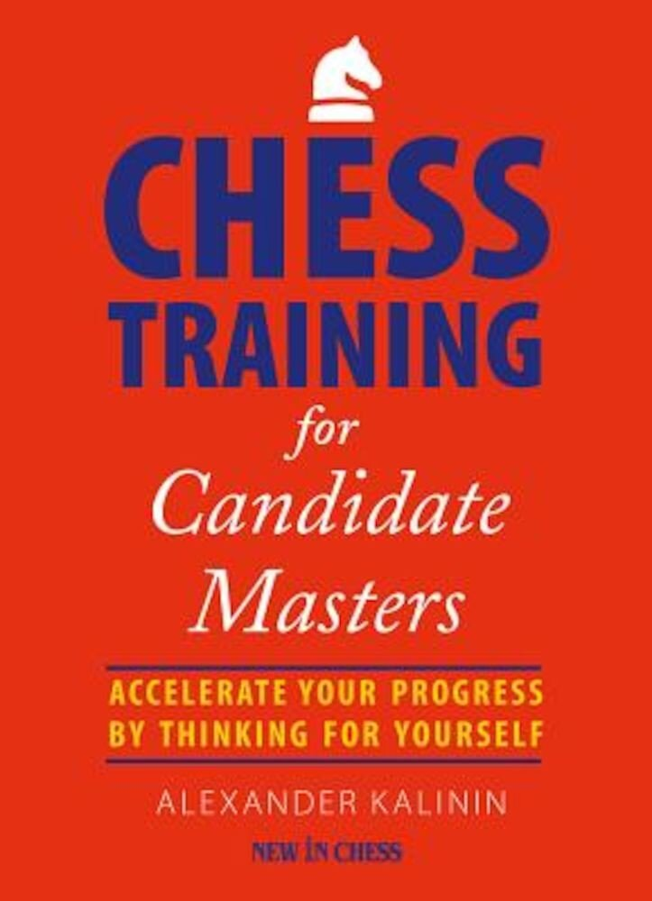 Chess Training for Candidate Masters: Accelerate Your Progress by Thinking for Yourself, Paperback
