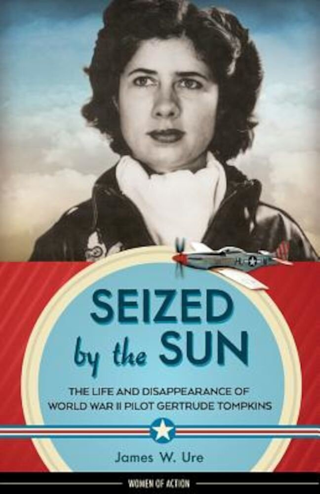 Seized by the Sun: The Life and Disappearance of World War II Pilot Gertrude Tompkins, Hardcover