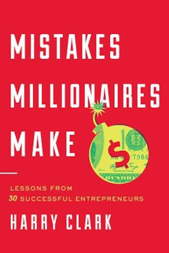 Mistakes Millionaires Make: Lessons from 30 Successful Entrepreneurs, Hardcover
