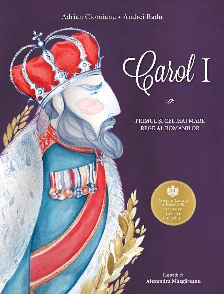 Coperta Carte Carol I. Primul si cel mai mare rege al romanilor