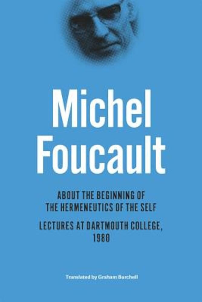 About the Beginning of the Hermeneutics of the Self: Lectures at Dartmouth College, 1980, Hardcover