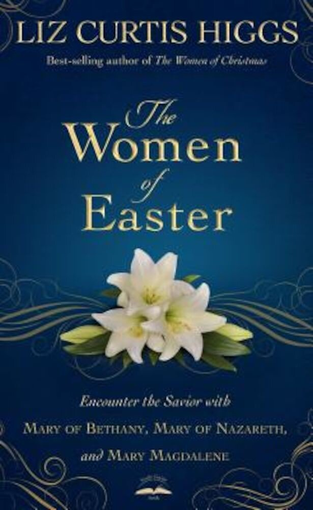The Women of Easter: Encounter the Savior with Mary of Bethany, Mary of Nazareth, and Mary Magdalene, Hardcover
