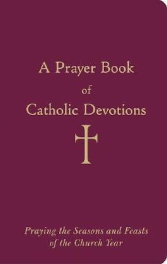 A Prayer Book of Catholic Devotions: Praying the Seasons and Feasts of the Church Year, Hardcover
