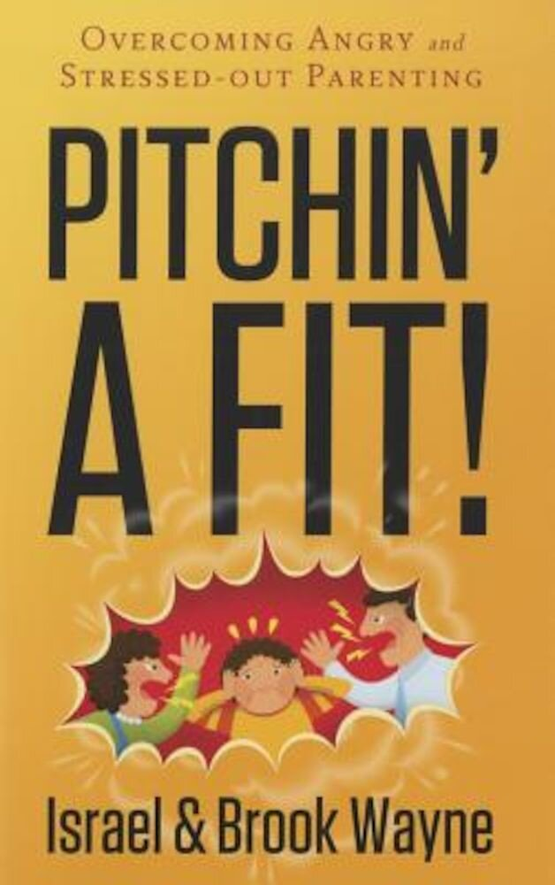 Pitchin' a Fit!: Overcoming Angry and Stressed-Out Parenting, Paperback