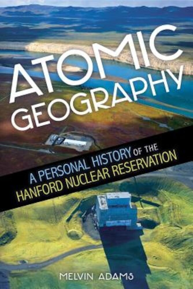 Atomic Geography: A Personal History of the Hanford Nuclear Reservation, Paperback