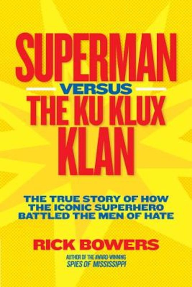Superman Versus the Ku Klux Klan: The True Story of How the Iconic Superhero Battled the Men of Hate, Hardcover