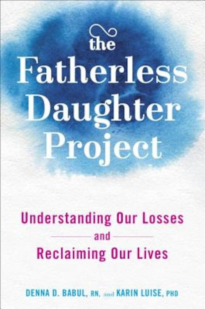 The Fatherless Daughter Project: Understanding Our Losses and Reclaiming Our Lives, Hardcover