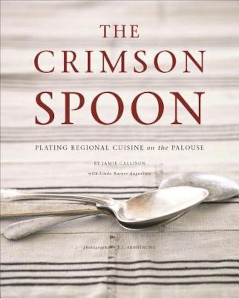 The Crimson Spoon: Plating Regional Cuisine on the Palouse, Hardcover
