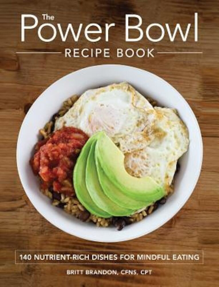 The Power Bowl Recipe Book: 140 Nutrient-Rich Dishes for Mindful Eating, Paperback
