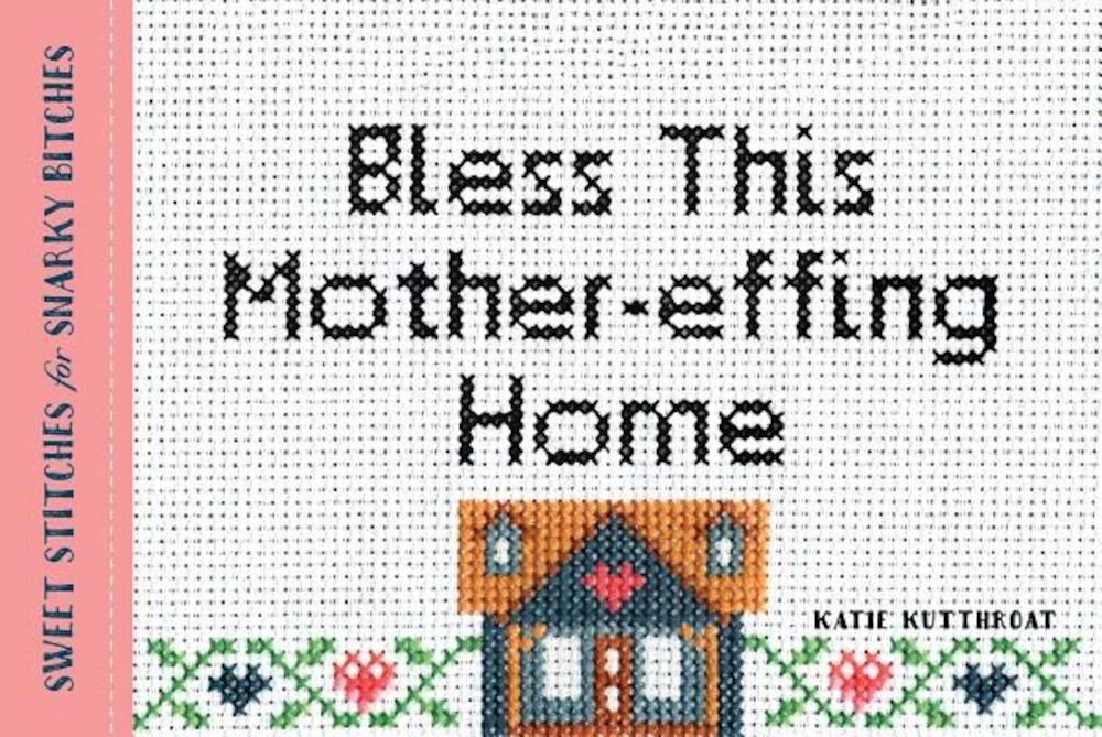 Bless This Mother-Effing Home: Sweet Stitches for Snarky Bitches, Paperback