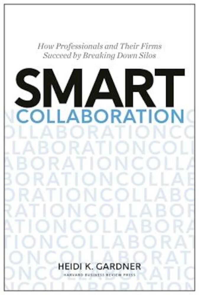 Smart Collaboration: How Professionals and Their Firms Succeed by Breaking Down Silos, Hardcover
