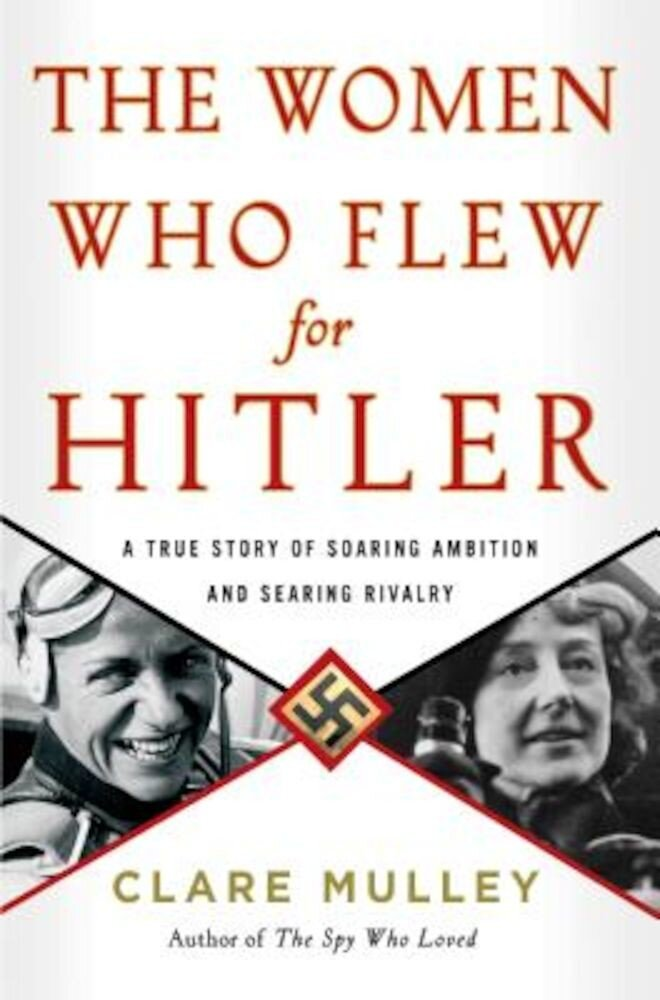 The Women Who Flew for Hitler: A True Story of Soaring Ambition and Searing Rivalry, Hardcover