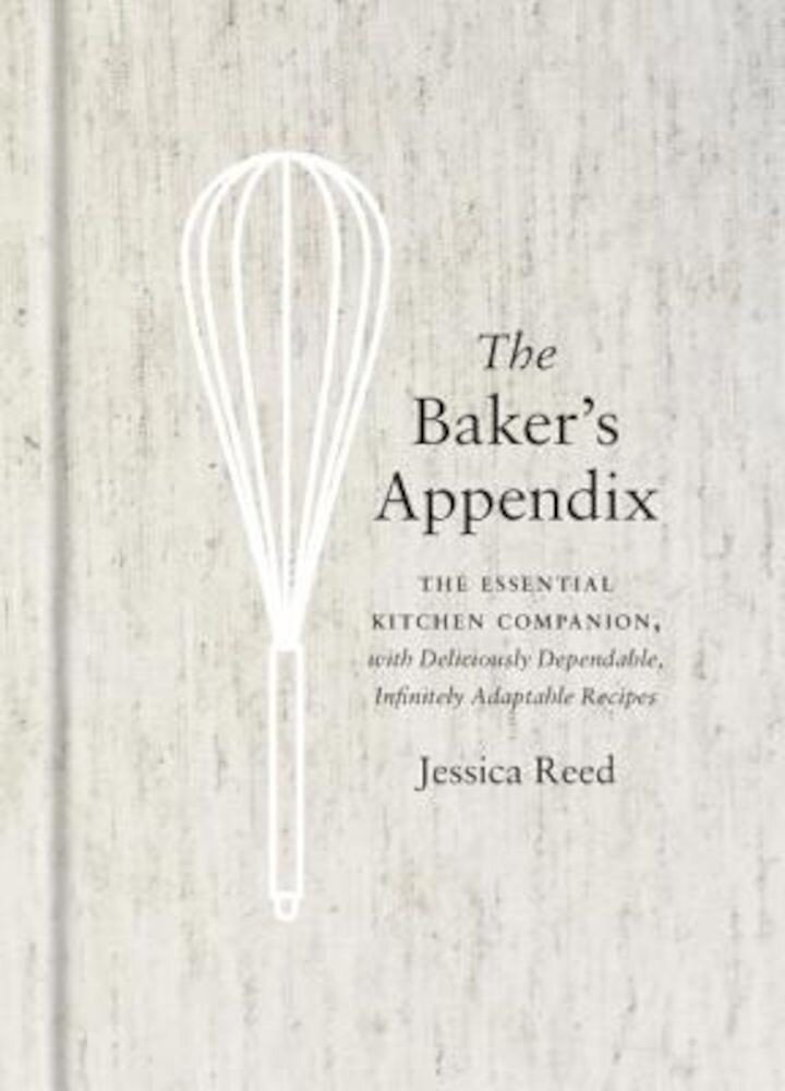 The Baker's Appendix: The Essential Kitchen Companion, with Deliciously Dependable, Infinitely Adaptable Recipes, Hardcover