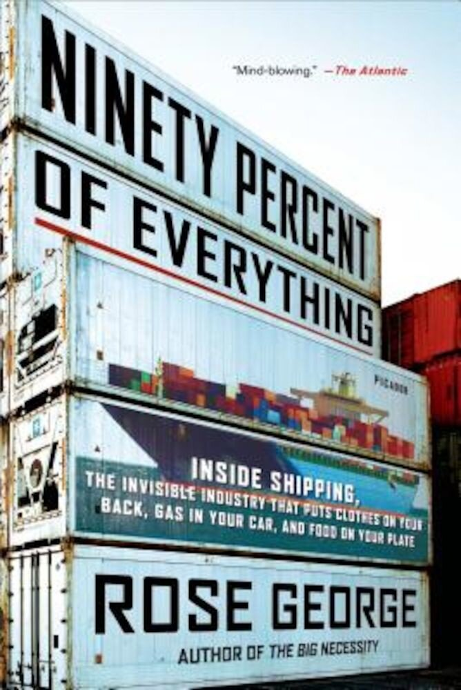 Ninety Percent of Everything: Inside Shipping, the Invisible Industry That Puts Clothes on Your Back, Gas in Your Car, and Food on Your Plate, Paperback