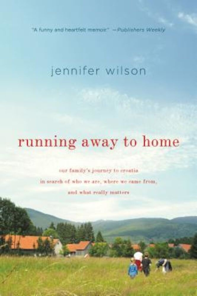 Running Away to Home: Our Family's Journey to Croatia in Search of Who We Are, Where We Came From, and What Really Matters, Paperback