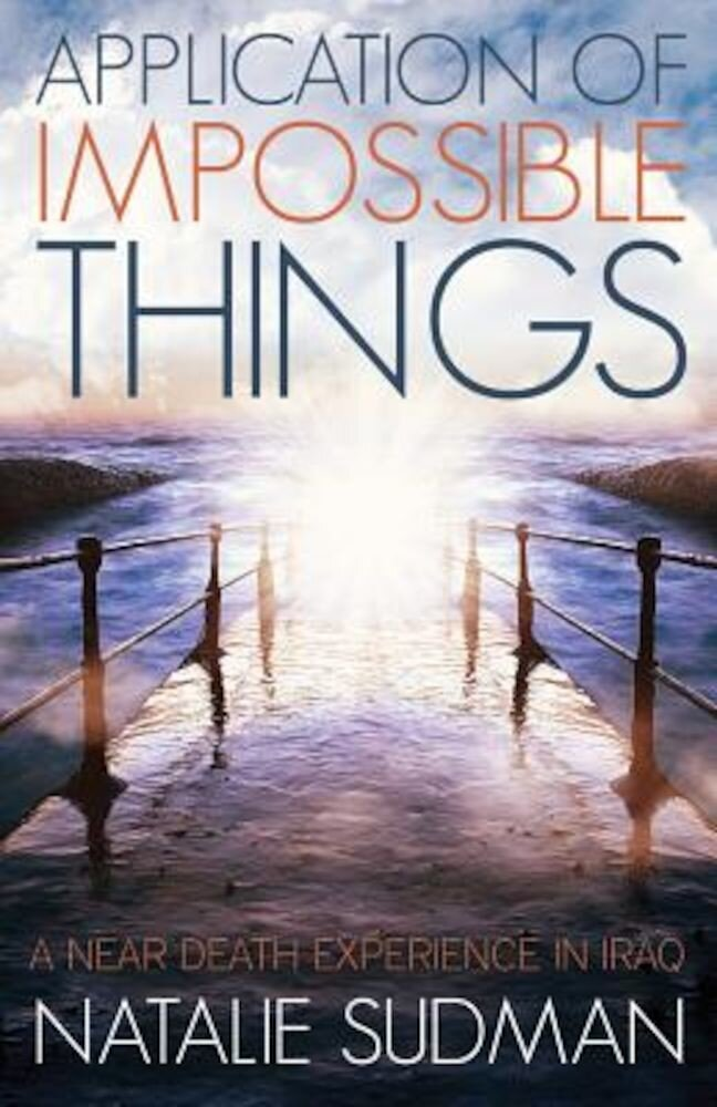 The Application of Impossible Things: A Near Death Experience in Iraq, Paperback