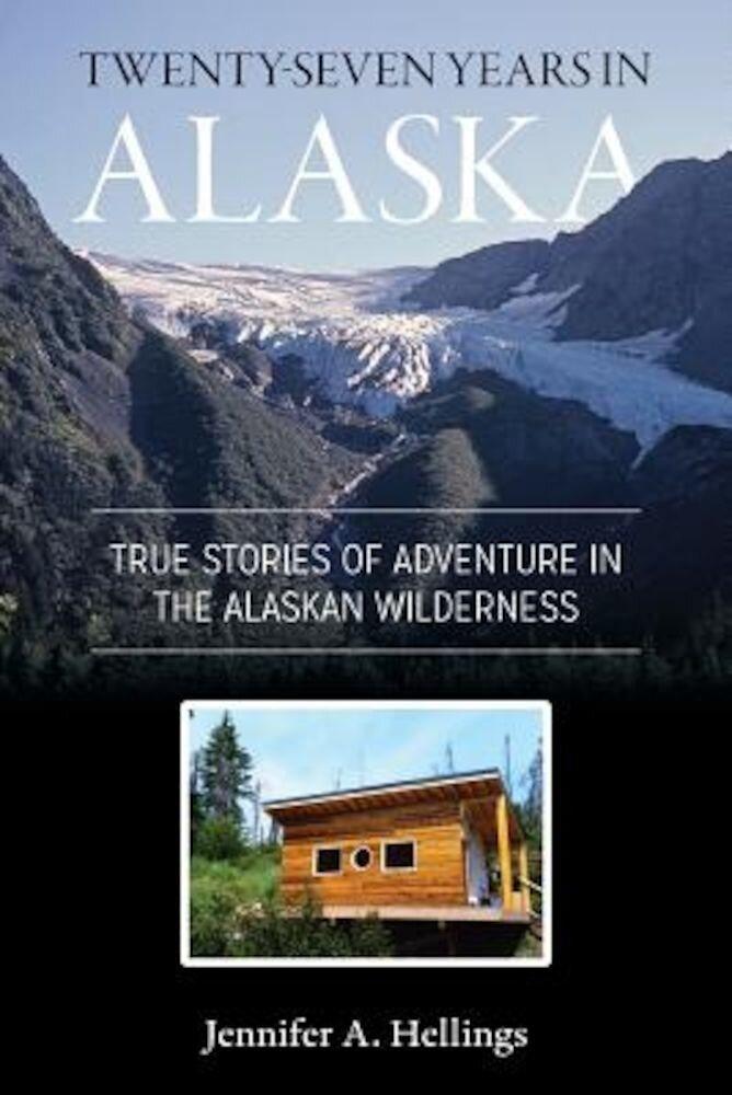 Twenty-Seven Years in Alaska: True Stories of Adventure in the Alaskan Wilderness, Paperback