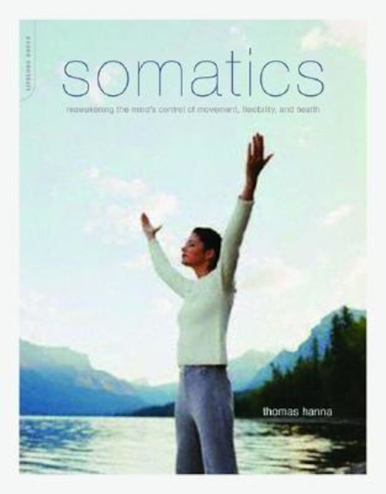 Somatics: Reawakening the Mind's Control of Movement, Flexibility, and Health, Paperback