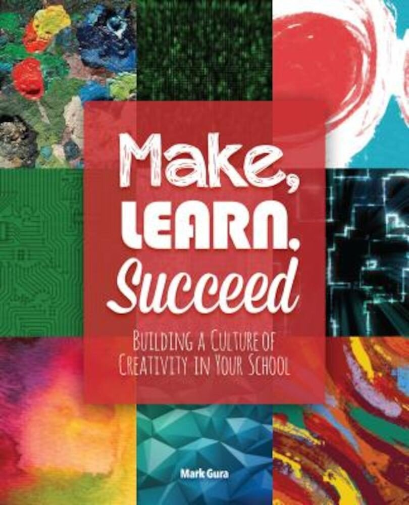 Make, Learn, Succeed: Building a Culture of Creativity in Your School, Paperback