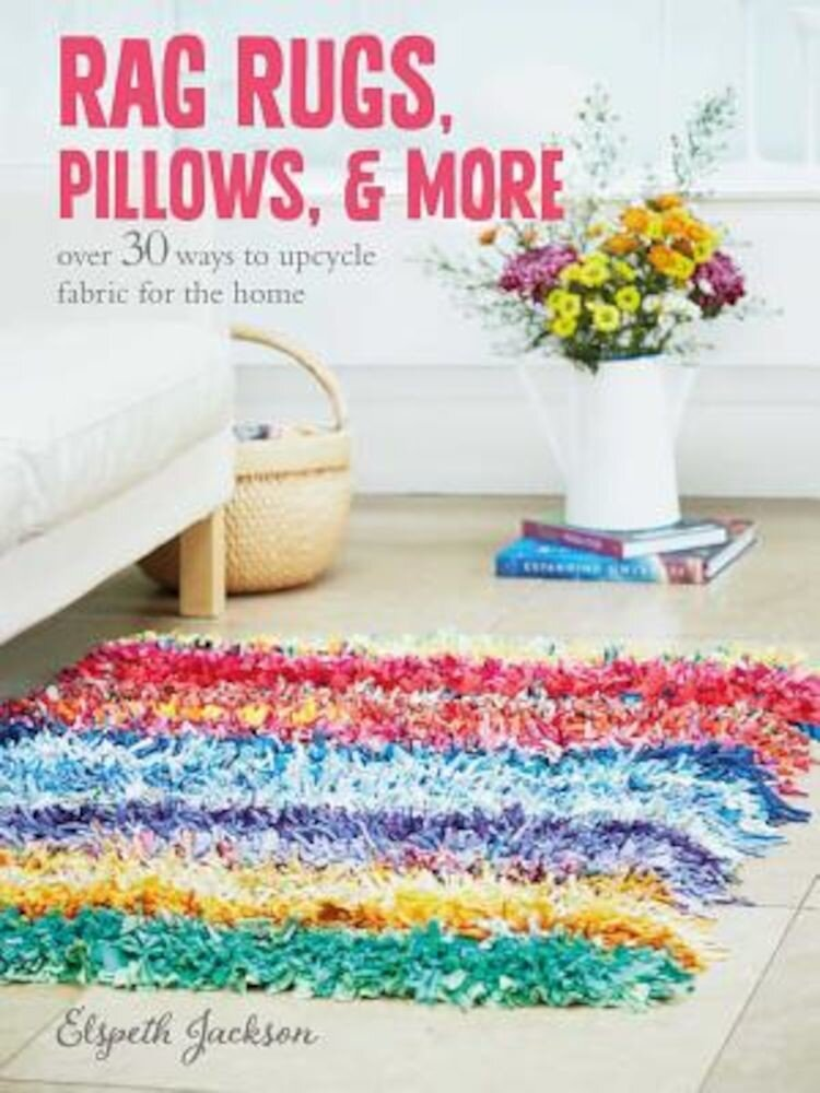 Rag Rugs, Pillows, and More: Over 30 Ways to Upcycle Fabric for the Home, Paperback