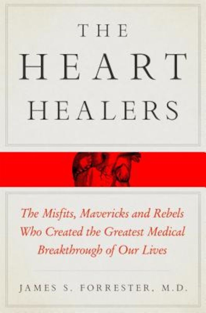 The Heart Healers: The Misfits, Mavericks, and Rebels Who Created the Greatest Medical Breakthrough of Our Lives, Hardcover