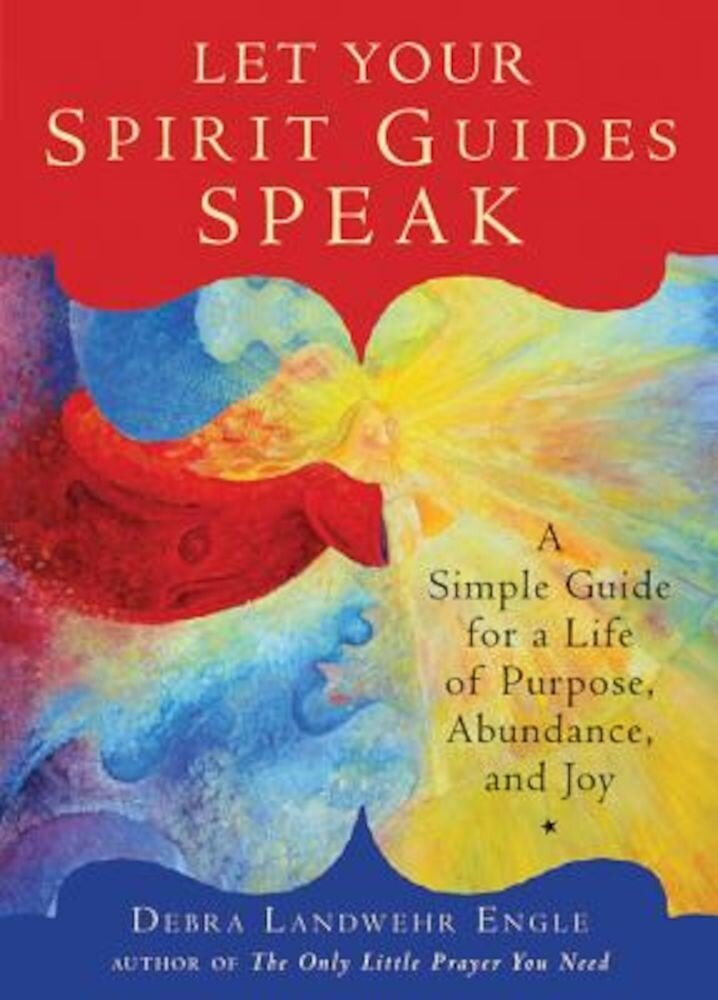 Let Your Spirit Guides Speak: A Simple Guide for a Life of Purpose, Abundance, and Joy, Paperback